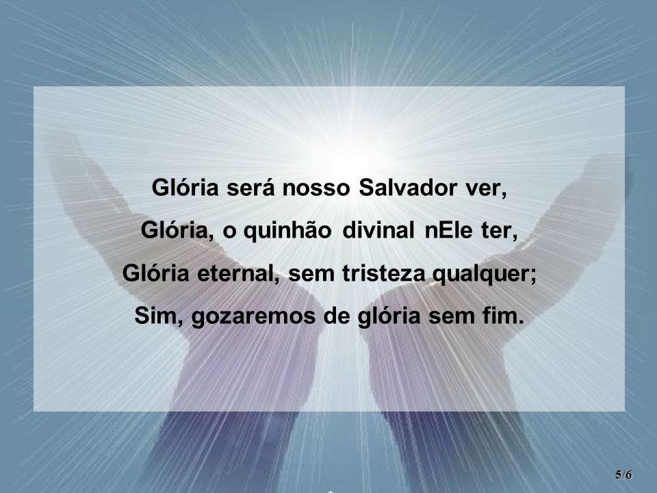 Glória será nosso Salvador ver, Glória, o quinhão divinal nEle ter, Glória eternal, sem tristeza qualquer; Sim, gozaremos de glória sem fim.