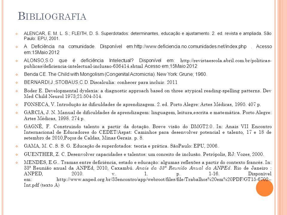 B IBLIOGRAFIA ALENCAR, E. M. L. S.; FLEITH, D. S. Superdotados: determinantes, educação e ajustamento. 2. ed. revista e ampliada. São Paulo: EPU, 2001