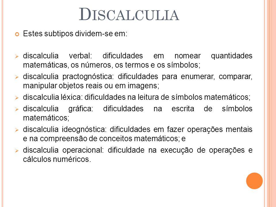 Estes subtipos dividem-se em: discalculia verbal: dificuldades em nomear quantidades matemáticas, os números, os termos e os símbolos; discalculia pra