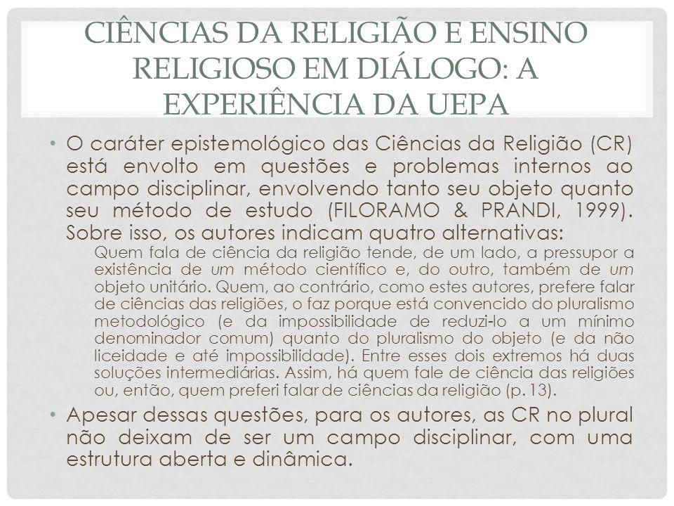 CIÊNCIAS DA RELIGIÃO E ENSINO RELIGIOSO EM DIÁLOGO: A EXPERIÊNCIA DA UEPA O caráter epistemológico das Ciências da Religião (CR) está envolto em quest