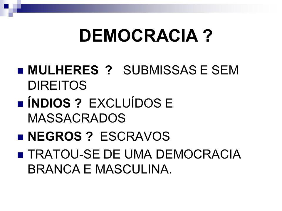 DEMOCRACIA ? MULHERES ? SUBMISSAS E SEM DIREITOS ÍNDIOS ? EXCLUÍDOS E MASSACRADOS NEGROS ? ESCRAVOS TRATOU-SE DE UMA DEMOCRACIA BRANCA E MASCULINA.