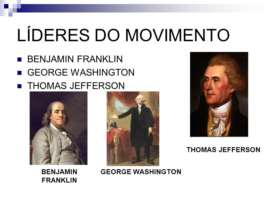 LÍDERES DO MOVIMENTO BENJAMIN FRANKLIN GEORGE WASHINGTON THOMAS JEFFERSON GEORGE WASHINGTON BENJAMIN FRANKLIN