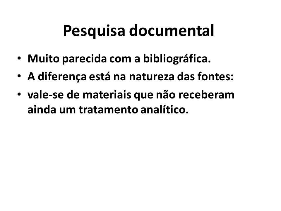 Pesquisa documental Muito parecida com a bibliográfica. A diferença está na natureza das fontes: vale-se de materiais que não receberam ainda um trata