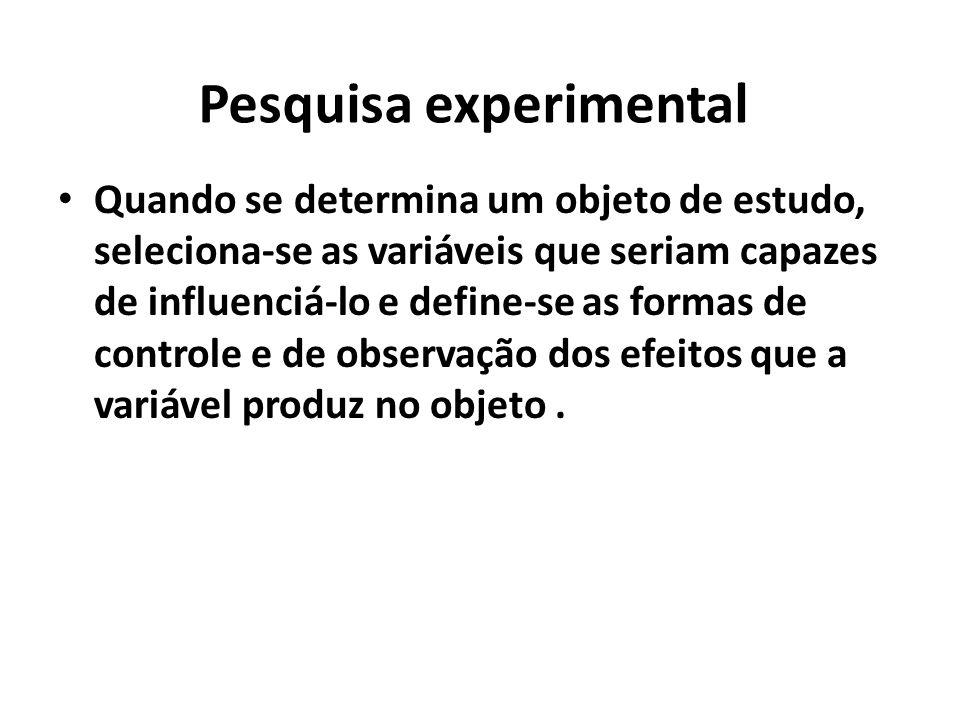 Pesquisa experimental Quando se determina um objeto de estudo, seleciona-se as variáveis que seriam capazes de influenciá-lo e define-se as formas de