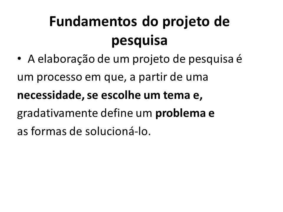 Fundamentos do projeto de pesquisa A elaboração de um projeto de pesquisa é um processo em que, a partir de uma necessidade, se escolhe um tema e, gra