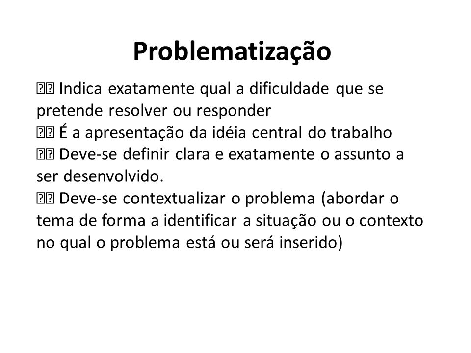 Problematização Indica exatamente qual a dificuldade que se pretende resolver ou responder É a apresentação da idéia central do trabalho Deve-se defin