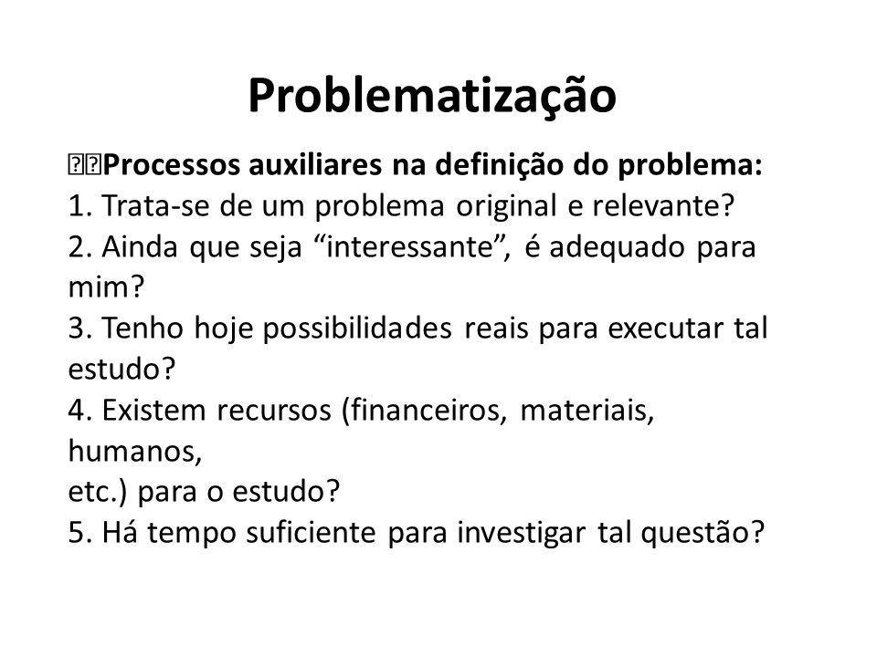 Problematização Processos auxiliares na definição do problema: 1. Trata-se de um problema original e relevante? 2. Ainda que seja interessante, é adeq