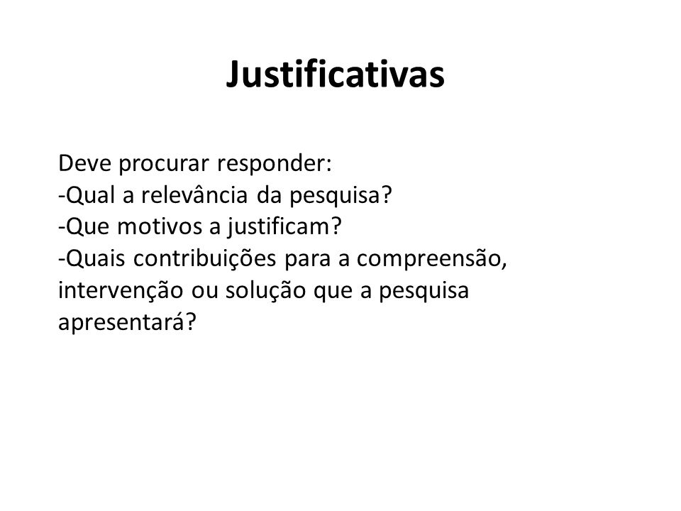 Justificativas Deve procurar responder: -Qual a relevância da pesquisa? -Que motivos a justificam? -Quais contribuições para a compreensão, intervençã