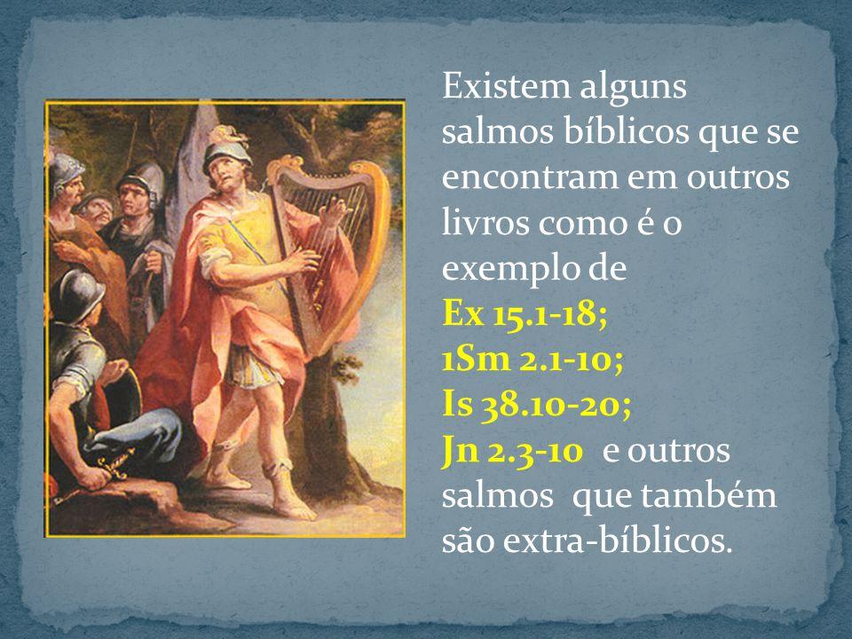 Existem alguns salmos bíblicos que se encontram em outros livros como é o exemplo de Ex 15.1-18; 1Sm 2.1-10; Is 38.10-20; Jn 2.3-10 e outros salmos que também são extra-bíblicos.