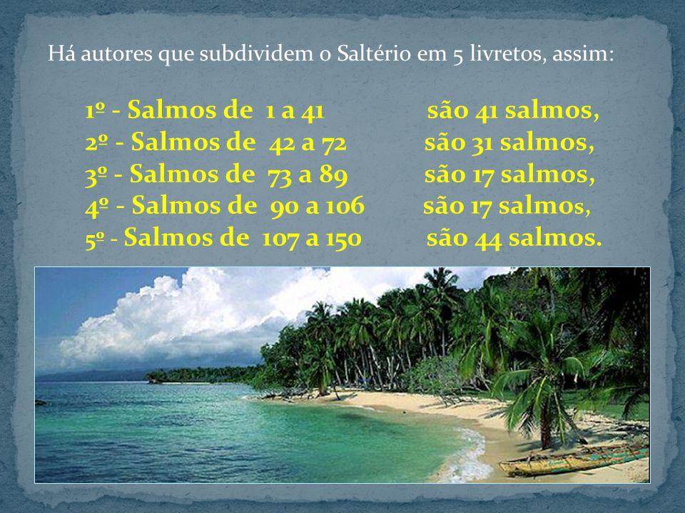 1º - Salmos de 1 a 41 são 41 salmos, 2º - Salmos de 42 a 72 são 31 salmos, 3º - Salmos de 73 a 89 são 17 salmos, 4º - Salmos de 90 a 106 são 17 salmo s, 5º - Salmos de 107 a 150 são 44 salmos.