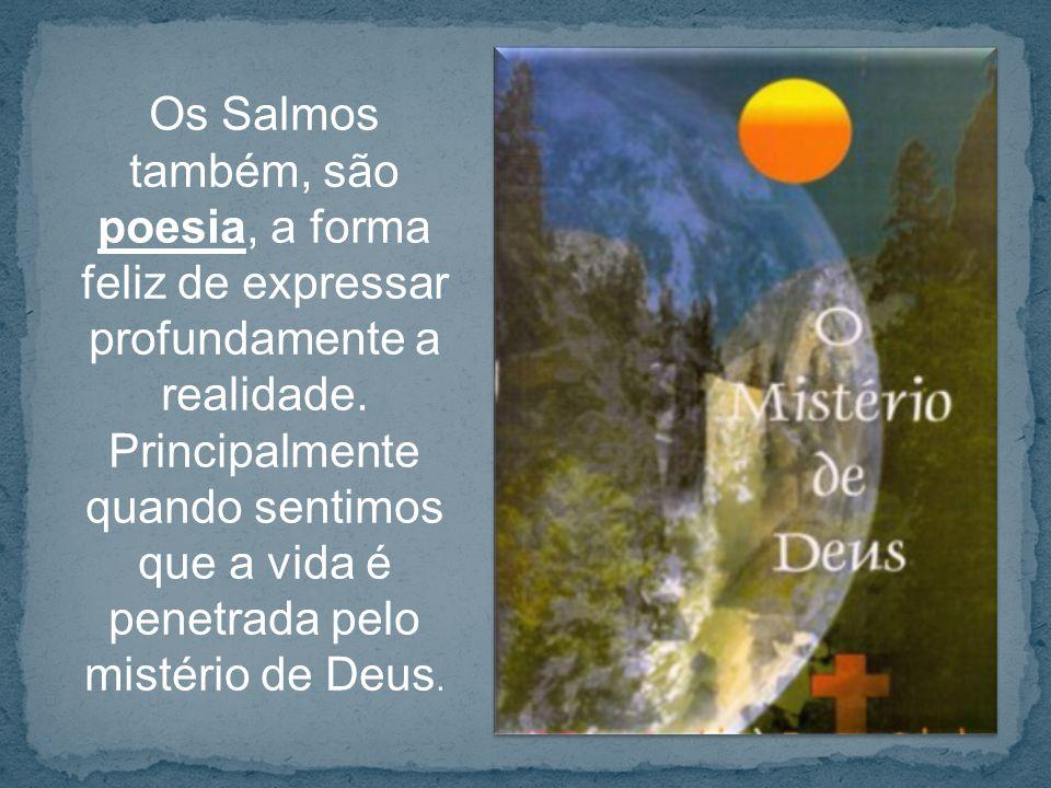 Os Salmos também, são poesia, a forma feliz de expressar profundamente a realidade.