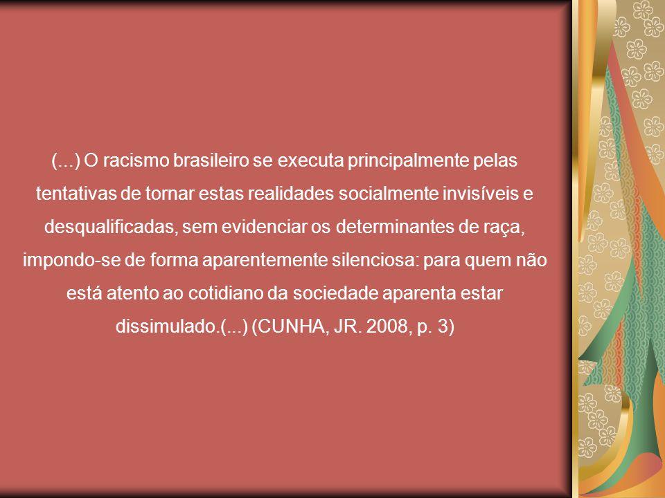 (...) O racismo brasileiro se executa principalmente pelas tentativas de tornar estas realidades socialmente invisíveis e desqualificadas, sem evidenciar os determinantes de raça, impondo-se de forma aparentemente silenciosa: para quem não está atento ao cotidiano da sociedade aparenta estar dissimulado.(...) (CUNHA, JR.