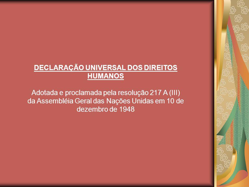 DECLARAÇÃO UNIVERSAL DOS DIREITOS HUMANOS Adotada e proclamada pela resolução 217 A (III) da Assembléia Geral das Nações Unidas em 10 de dezembro de 1948