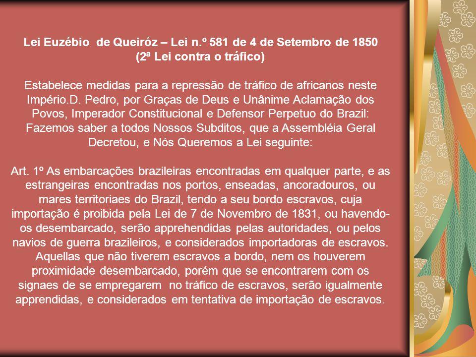 Lei Euzébio de Queiróz – Lei n.º 581 de 4 de Setembro de 1850 (2ª Lei contra o tráfico) Estabelece medidas para a repressão de tráfico de africanos neste Império.D.