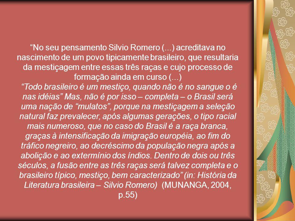 No seu pensamento Silvio Romero (...) acreditava no nascimento de um povo tipicamente brasileiro, que resultaria da mestiçagem entre essas três raças e cujo processo de formação ainda em curso (...) Todo brasileiro é um mestiço, quando não é no sangue o é nas idéias Mas, não é por isso – completa – o Brasil será uma nação de mulatos, porque na mestiçagem a seleção natural faz prevalecer, após algumas gerações, o tipo racial mais numeroso, que no caso do Brasil é a raça branca, graças à intensificação da imigração européia, ao fim do tráfico negreiro, ao decréscimo da população negra após a abolição e ao extermínio dos índios.