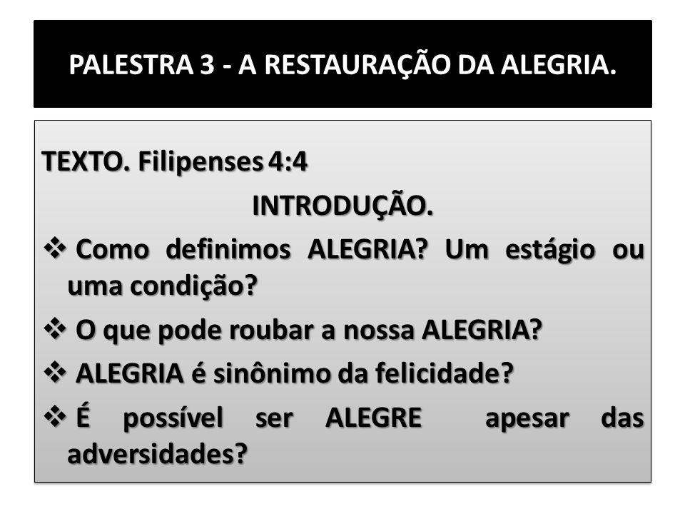 PALESTRA 3 - A RESTAURAÇÃO DA ALEGRIA. TEXTO. Filipenses 4:4 INTRODUÇÃO. Como definimos ALEGRIA? Um estágio ou uma condição? Como definimos ALEGRIA? U