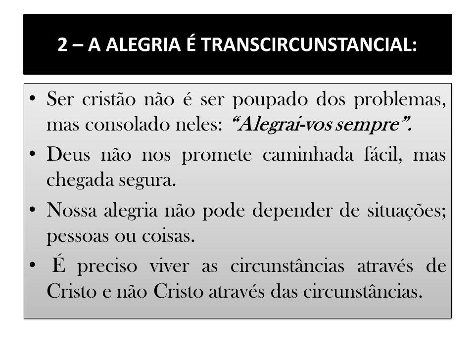 2 – A ALEGRIA É TRANSCIRCUNSTANCIAL: Ser cristão não é ser poupado dos problemas, mas consolado neles: Alegrai-vos sempre. Deus não nos promete caminh
