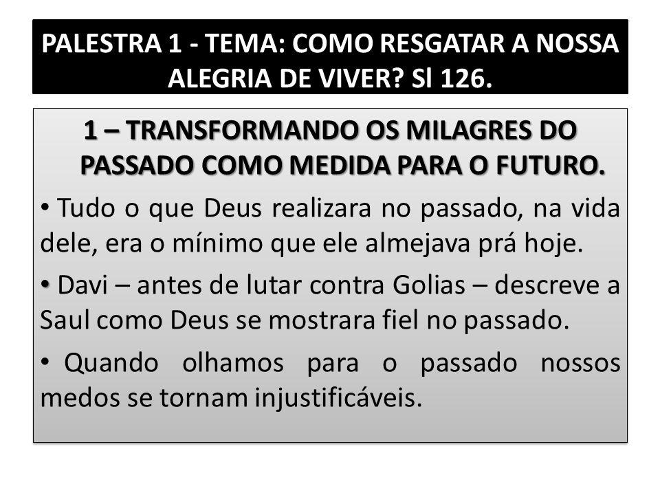 PALESTRA 1 - TEMA: COMO RESGATAR A NOSSA ALEGRIA DE VIVER? Sl 126. 1 – TRANSFORMANDO OS MILAGRES DO PASSADO COMO MEDIDA PARA O FUTURO. Tudo o que Deus