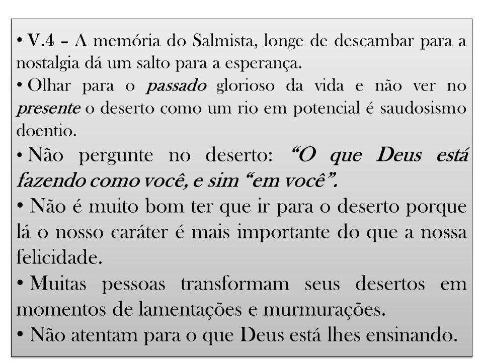 V.4 – A memória do Salmista, longe de descambar para a nostalgia dá um salto para a esperança. Olhar para o passado glorioso da vida e não ver no pres