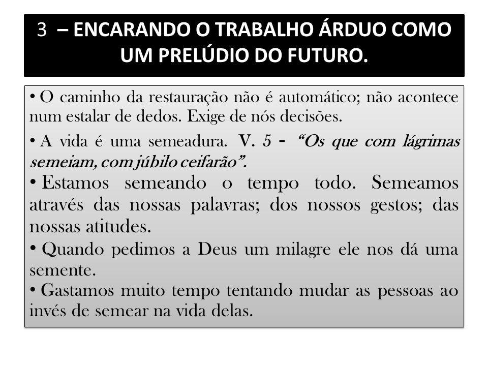 3 – ENCARANDO O TRABALHO ÁRDUO COMO UM PRELÚDIO DO FUTURO. O caminho da restauração não é automático; não acontece num estalar de dedos. Exige de nós