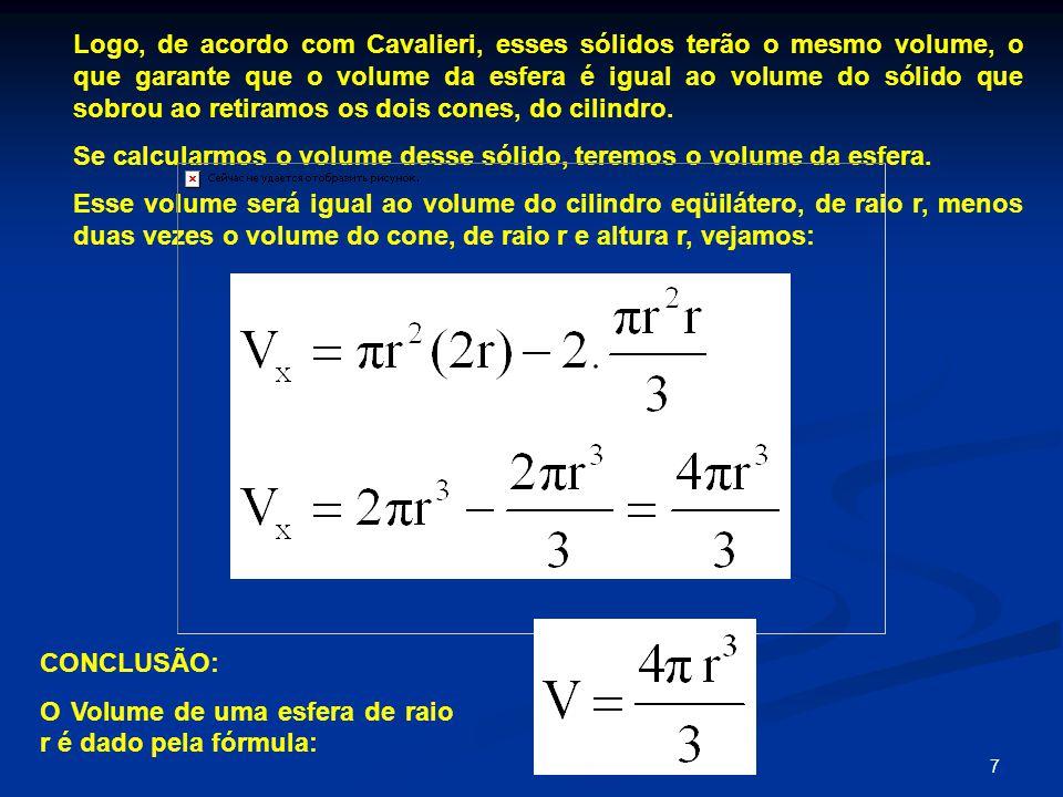 7 Logo, de acordo com Cavalieri, esses sólidos terão o mesmo volume, o que garante que o volume da esfera é igual ao volume do sólido que sobrou ao retiramos os dois cones, do cilindro.