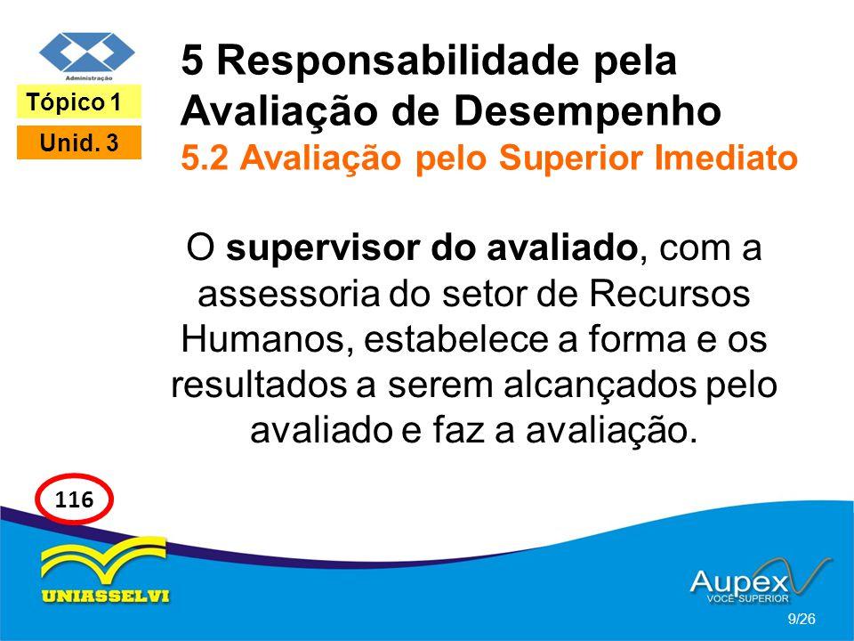 5 Responsabilidade pela Avaliação de Desempenho 5.2 Avaliação pelo Superior Imediato O supervisor do avaliado, com a assessoria do setor de Recursos H