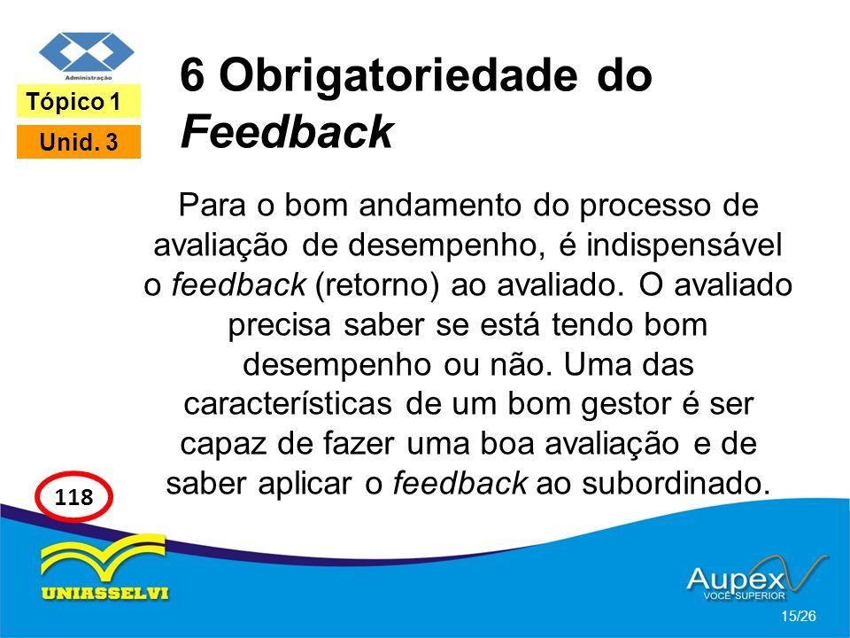 6 Obrigatoriedade do Feedback Para o bom andamento do processo de avaliação de desempenho, é indispensável o feedback (retorno) ao avaliado. O avaliad