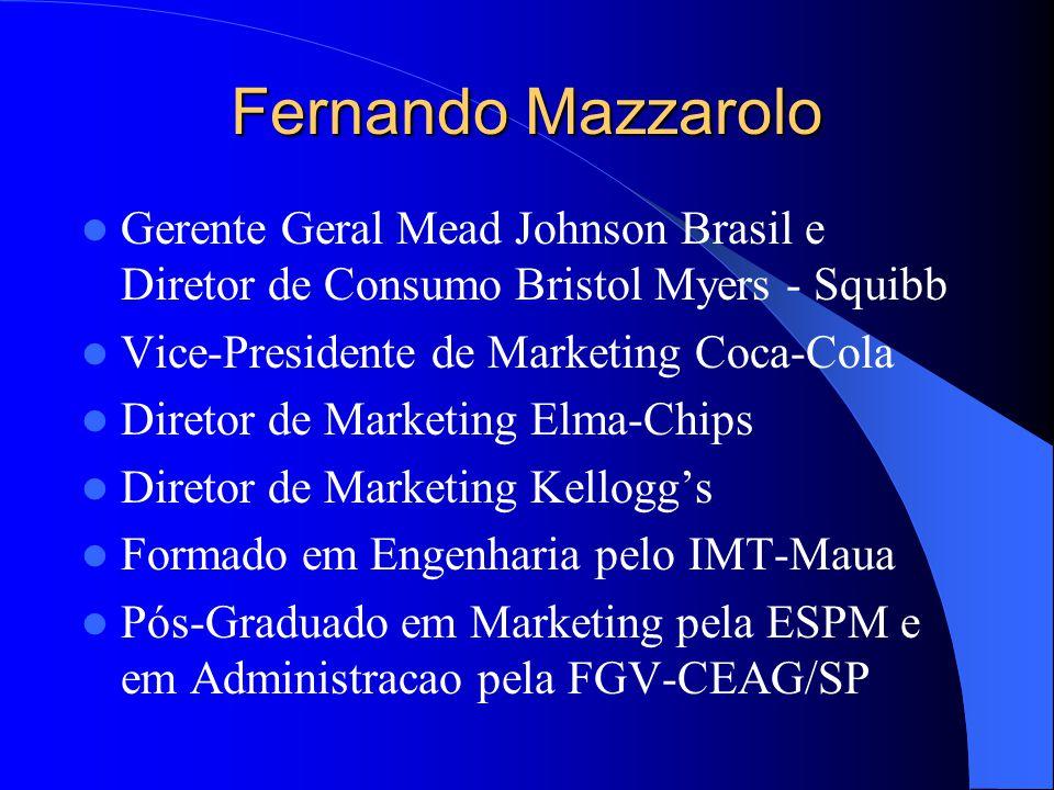 Fernando Mazzarolo Gerente Geral Mead Johnson Brasil e Diretor de Consumo Bristol Myers - Squibb Vice-Presidente de Marketing Coca-Cola Diretor de Marketing Elma-Chips Diretor de Marketing Kelloggs Formado em Engenharia pelo IMT-Maua Pós-Graduado em Marketing pela ESPM e em Administracao pela FGV-CEAG/SP