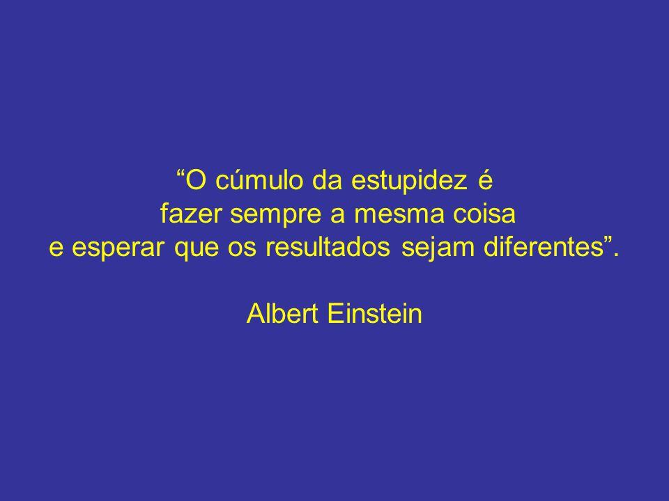 O cúmulo da estupidez é fazer sempre a mesma coisa e esperar que os resultados sejam diferentes. Albert Einstein