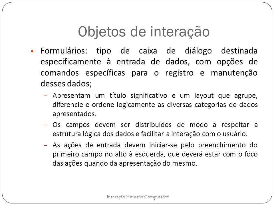 Objetos de interação Interação Humano Computador Formulários: tipo de caixa de diálogo destinada especificamente à entrada de dados, com opções de com