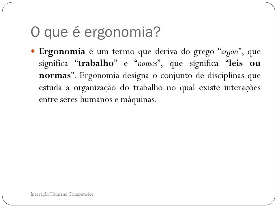O que é ergonomia? Interação Humano Computador Ergonomia é um termo que deriva do grego ergon, que significa trabalho e nomos, que significa leis ou n