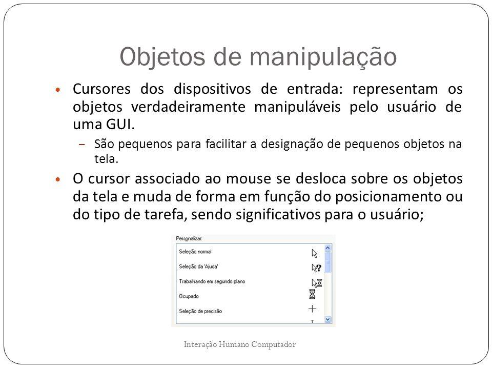 Objetos de manipulação Interação Humano Computador Cursores dos dispositivos de entrada: representam os objetos verdadeiramente manipuláveis pelo usuá
