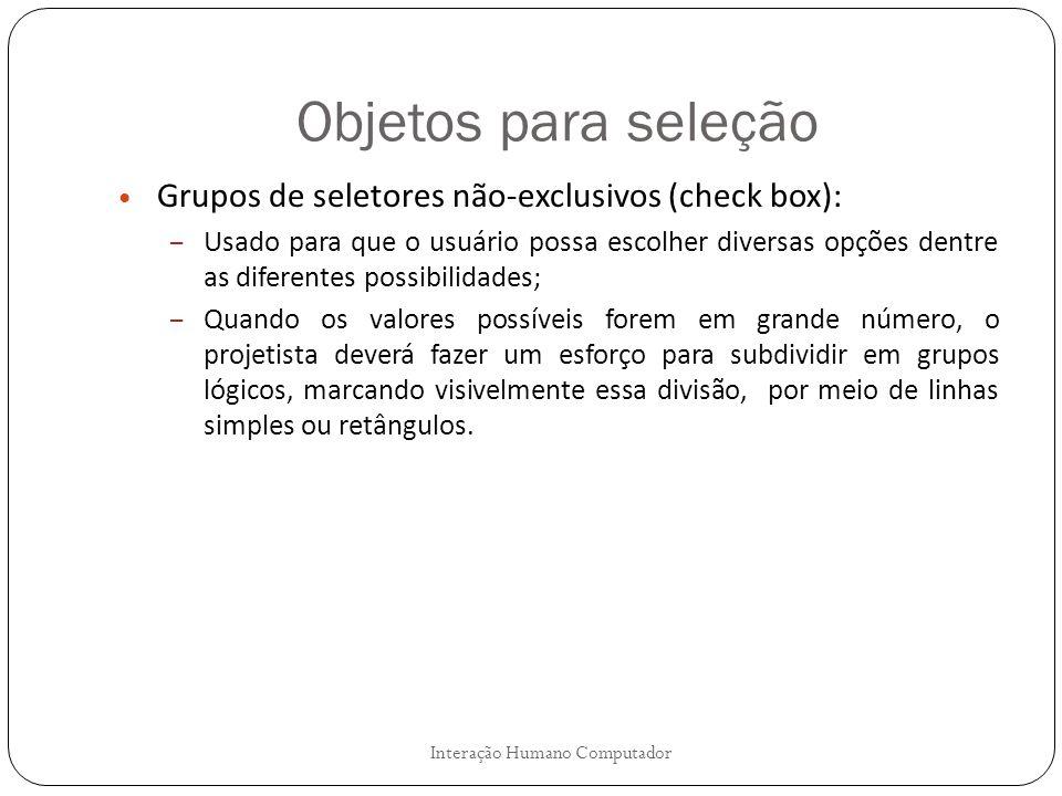Objetos para seleção Interação Humano Computador Grupos de seletores não-exclusivos (check box): – Usado para que o usuário possa escolher diversas op