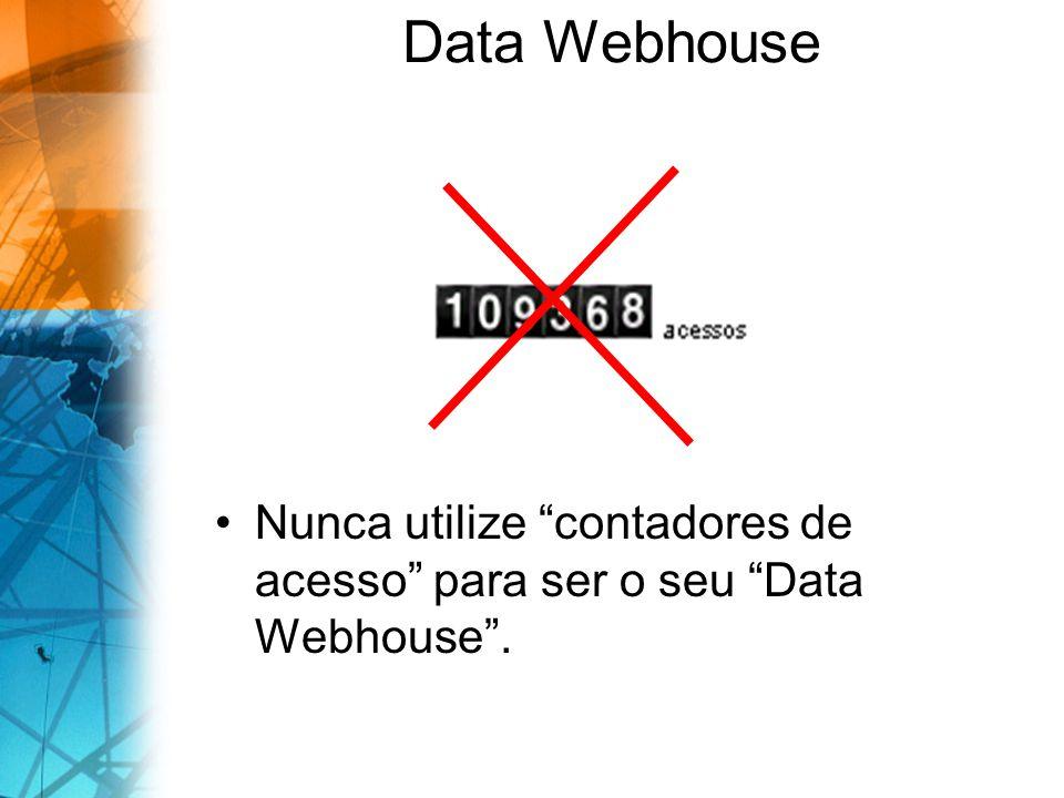 Data Webhouse Nunca utilize contadores de acesso para ser o seu Data Webhouse.