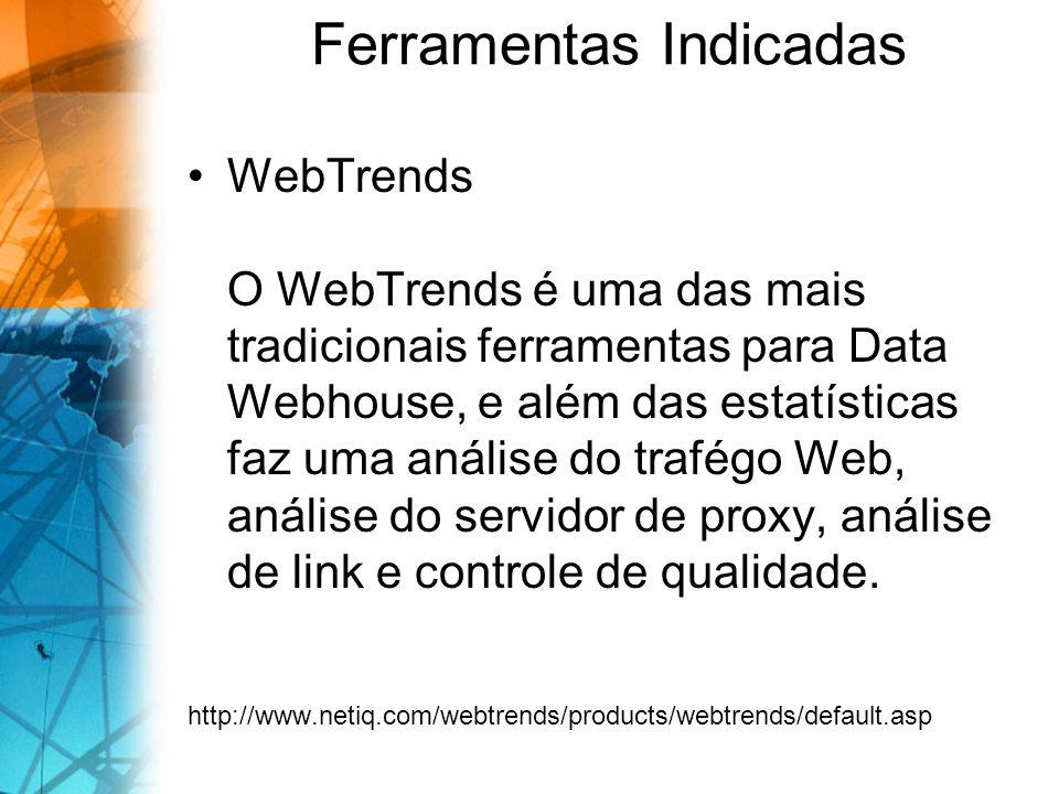 Ferramentas Indicadas WebTrends O WebTrends é uma das mais tradicionais ferramentas para Data Webhouse, e além das estatísticas faz uma análise do trafégo Web, análise do servidor de proxy, análise de link e controle de qualidade.