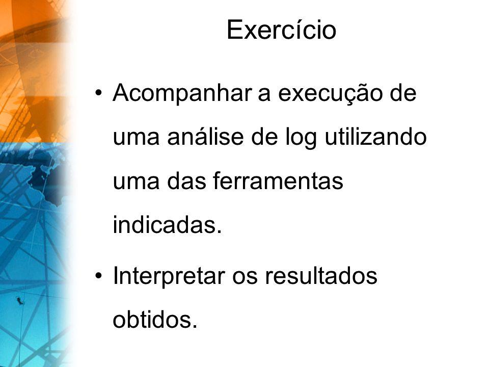 Exercício Acompanhar a execução de uma análise de log utilizando uma das ferramentas indicadas. Interpretar os resultados obtidos.