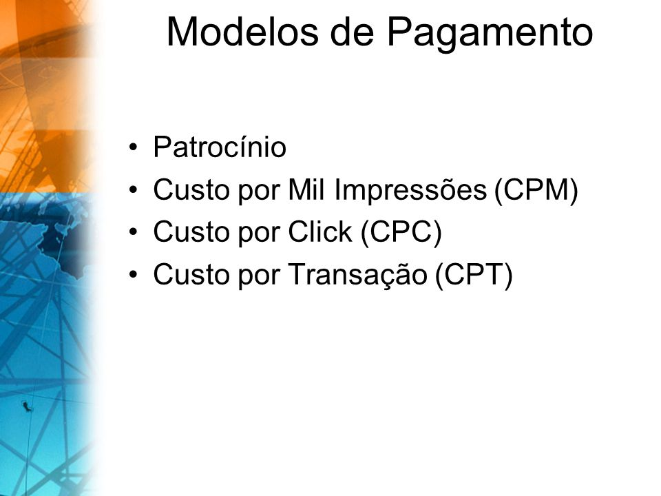Modelos de Pagamento Patrocínio Custo por Mil Impressões (CPM) Custo por Click (CPC) Custo por Transação (CPT)