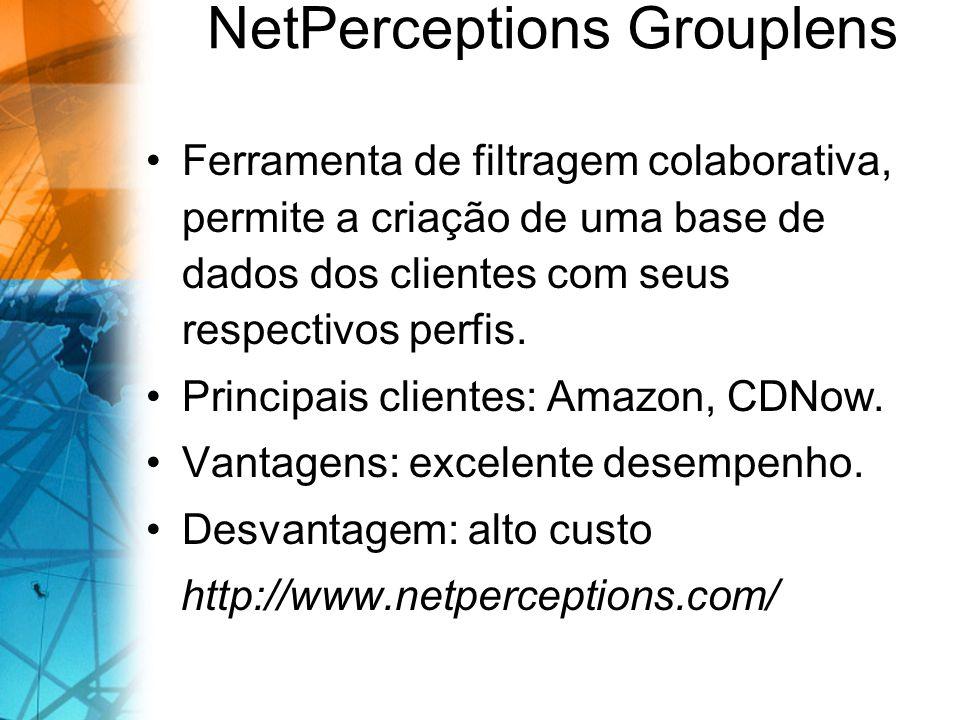 NetPerceptions Grouplens Ferramenta de filtragem colaborativa, permite a criação de uma base de dados dos clientes com seus respectivos perfis. Princi