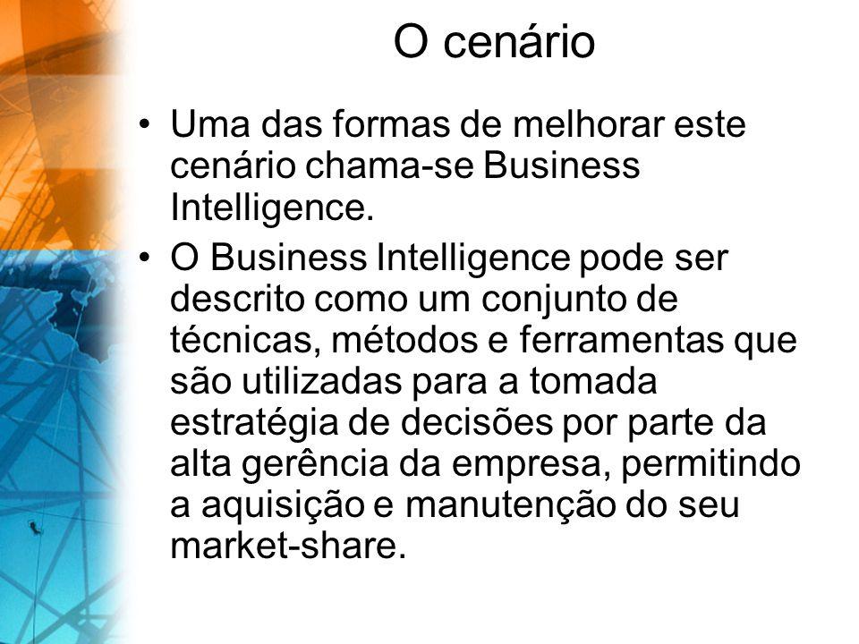 O cenário Uma das formas de melhorar este cenário chama-se Business Intelligence. O Business Intelligence pode ser descrito como um conjunto de técnic