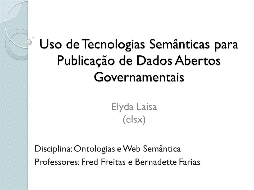 Uso de Tecnologias Semânticas para Publicação de Dados Abertos Governamentais Disciplina: Ontologias e Web Semântica Professores: Fred Freitas e Berna