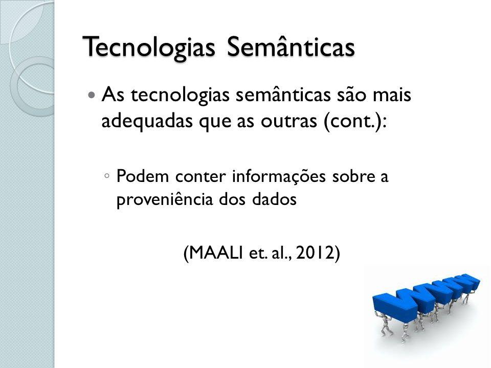 As tecnologias semânticas são mais adequadas que as outras (cont.): Podem conter informações sobre a proveniência dos dados (MAALI et. al., 2012)