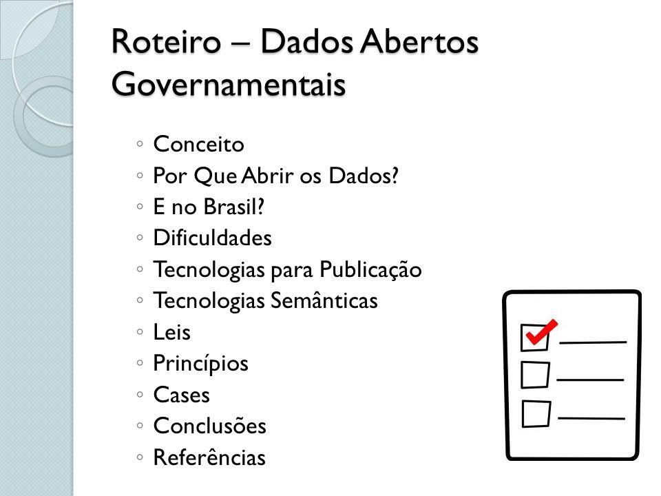 Roteiro – Dados Abertos Governamentais Conceito Por Que Abrir os Dados? E no Brasil? Dificuldades Tecnologias para Publicação Tecnologias Semânticas L