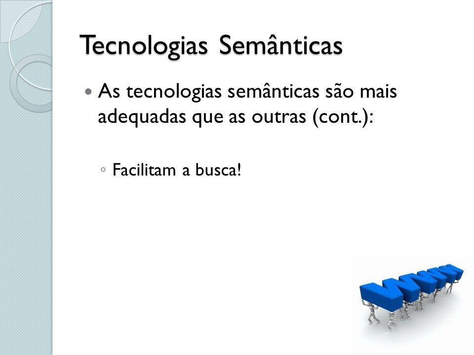 Tecnologias Semânticas As tecnologias semânticas são mais adequadas que as outras (cont.): Facilitam a busca!
