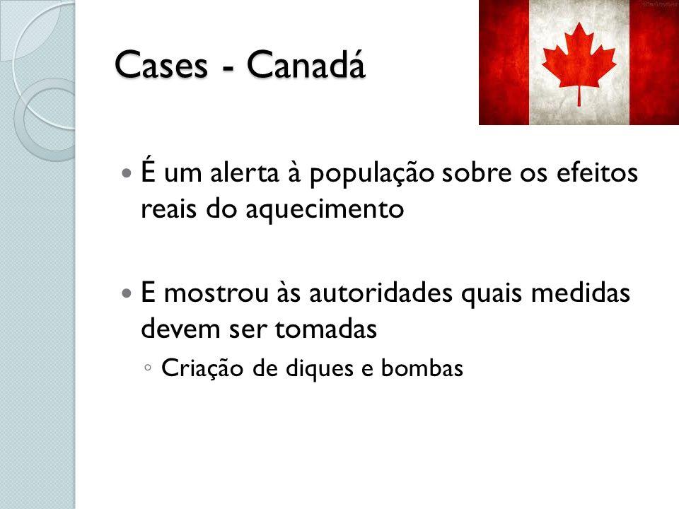 Cases - Canadá É um alerta à população sobre os efeitos reais do aquecimento E mostrou às autoridades quais medidas devem ser tomadas Criação de dique