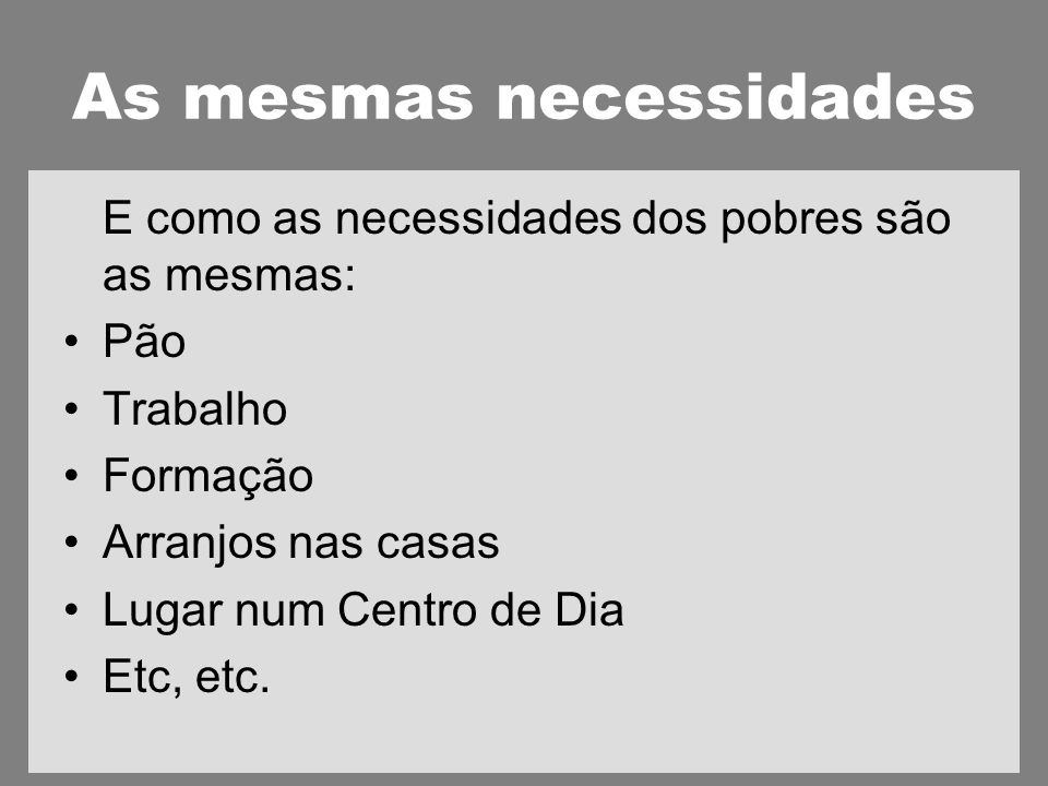 As mesmas necessidades E como as necessidades dos pobres são as mesmas: Pão Trabalho Formação Arranjos nas casas Lugar num Centro de Dia Etc, etc.