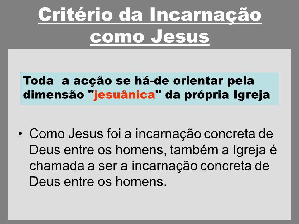 Critério da Incarnação como Jesus Como Jesus foi a incarnação concreta de Deus entre os homens, também a Igreja é chamada a ser a incarnação concreta de Deus entre os homens.