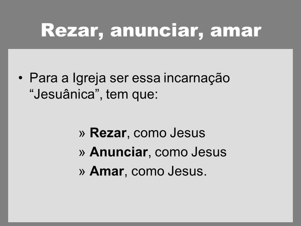 Rezar, anunciar, amar Para a Igreja ser essa incarnação Jesuânica, tem que: » Rezar, como Jesus » Anunciar, como Jesus » Amar, como Jesus.