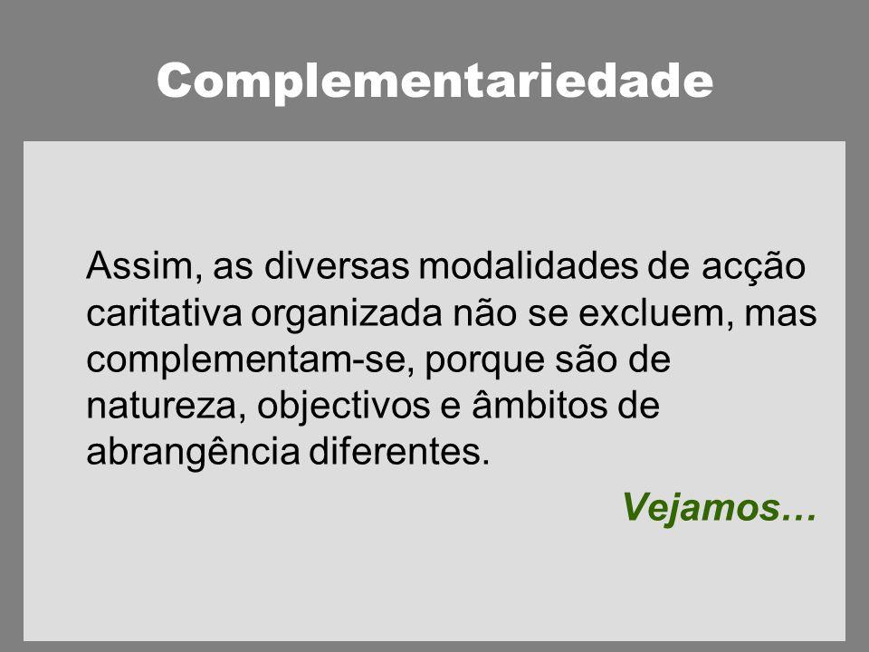 Complementariedade Assim, as diversas modalidades de acção caritativa organizada não se excluem, mas complementam-se, porque são de natureza, objectivos e âmbitos de abrangência diferentes.