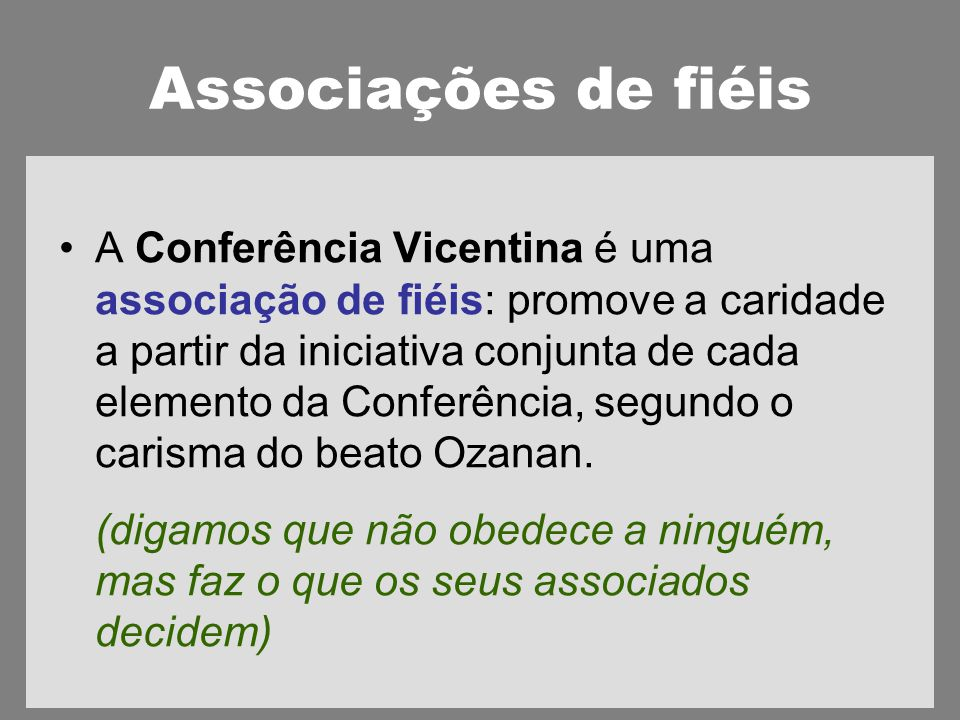 Associações de fiéis A Conferência Vicentina é uma associação de fiéis: promove a caridade a partir da iniciativa conjunta de cada elemento da Conferência, segundo o carisma do beato Ozanan.