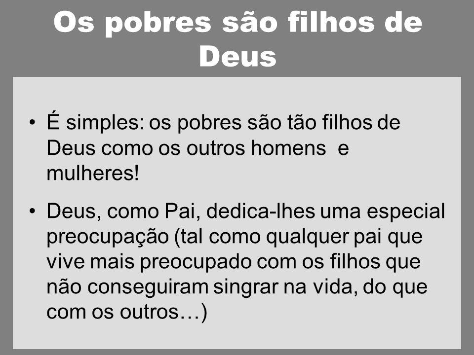 Os pobres são filhos de Deus É simples: os pobres são tão filhos de Deus como os outros homens e mulheres.